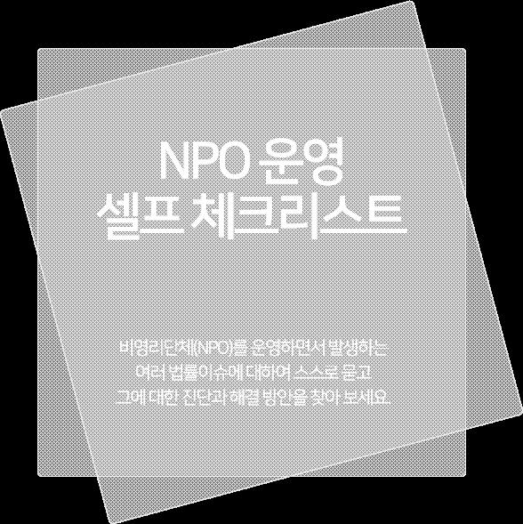 NPO 운영 셀프 체크리스트. 비영리단체(NPO)를 운영하면서 발생하는 여러 법률이슈에 대하여 스스로 묻고 그에 대한 진단과 해결 방안을 찾아 보세요.